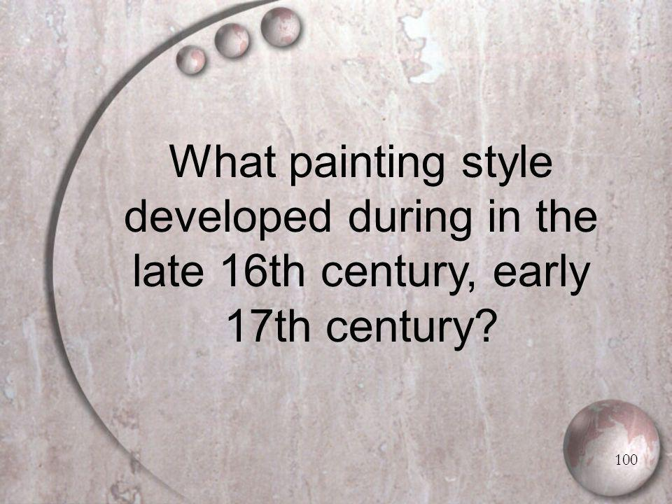 What painting style developed during in the late 16th century, early 17th century 100