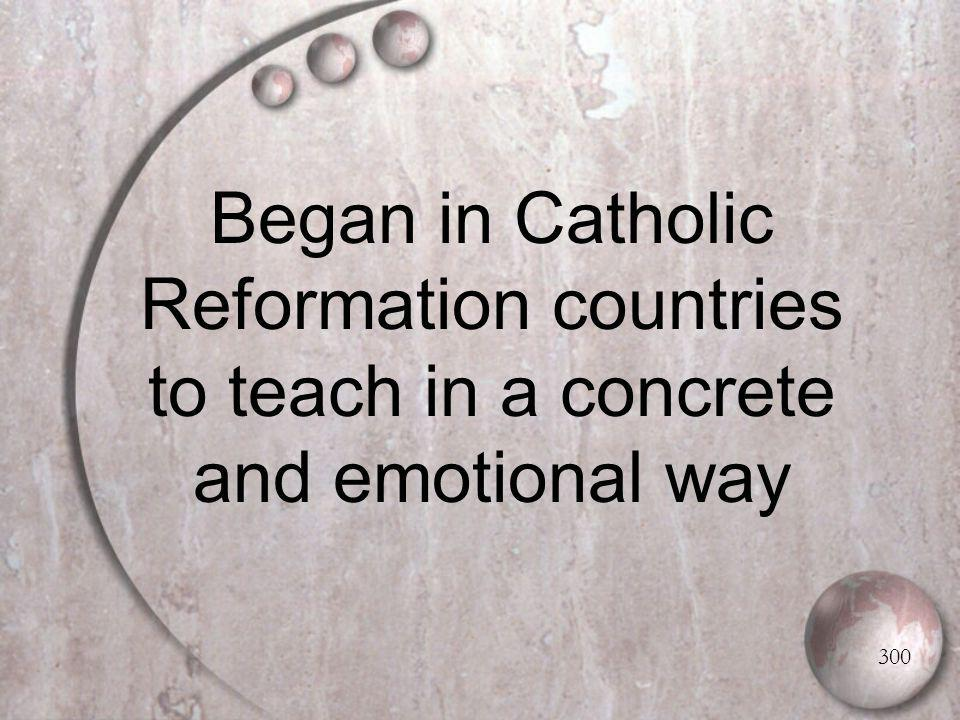 Began in Catholic Reformation countries to teach in a concrete and emotional way 300
