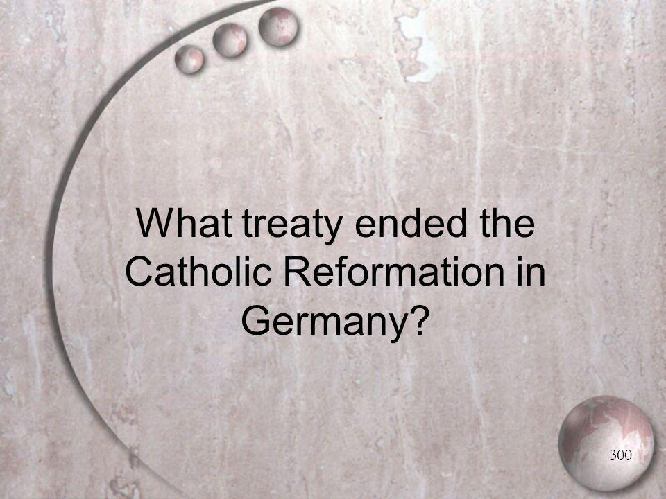 What treaty ended the Catholic Reformation in Germany 300