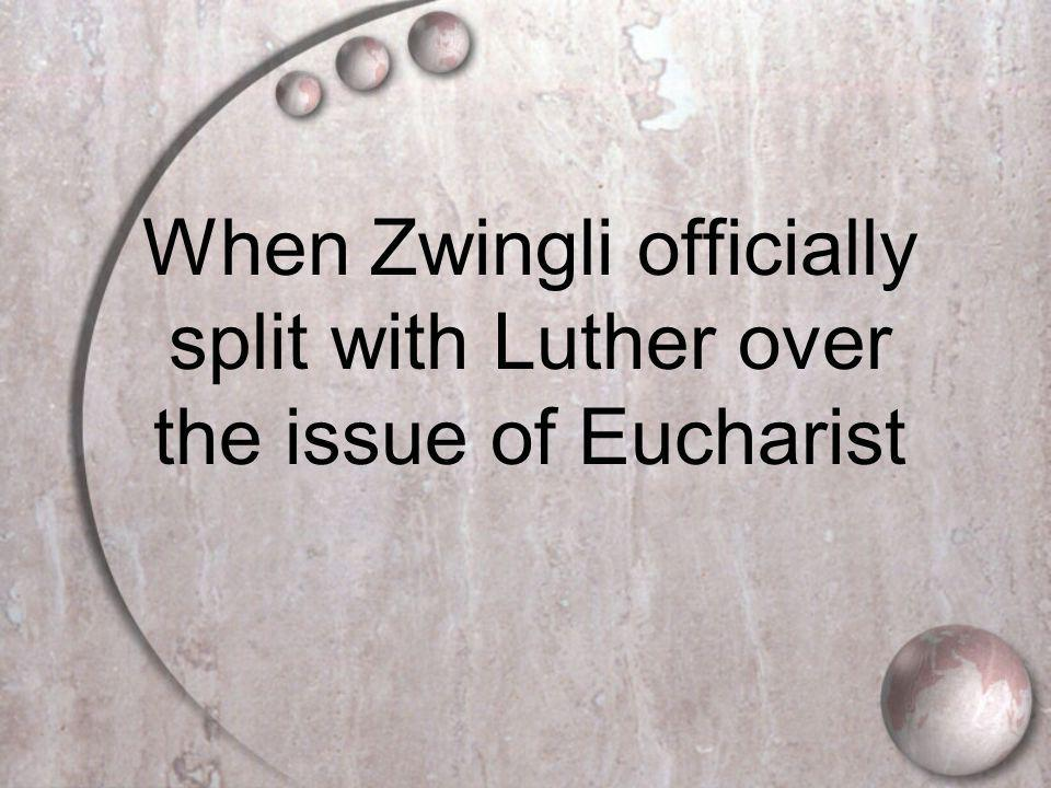 When Zwingli officially split with Luther over the issue of Eucharist