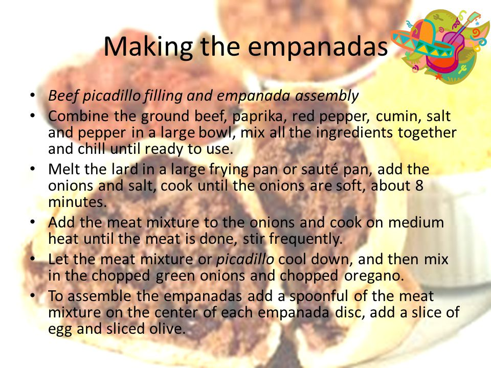 Making the empanadas Beef picadillo filling and empanada assembly Combine the ground beef, paprika, red pepper, cumin, salt and pepper in a large bowl, mix all the ingredients together and chill until ready to use.
