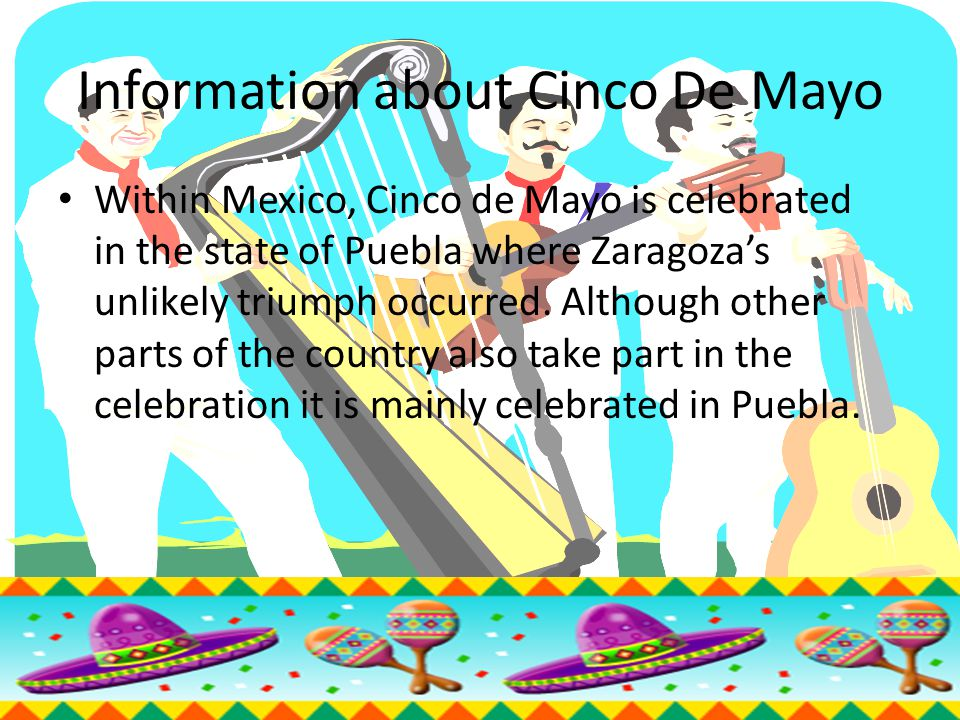 Information about Cinco De Mayo Within Mexico, Cinco de Mayo is celebrated in the state of Puebla where Zaragoza's unlikely triumph occurred.