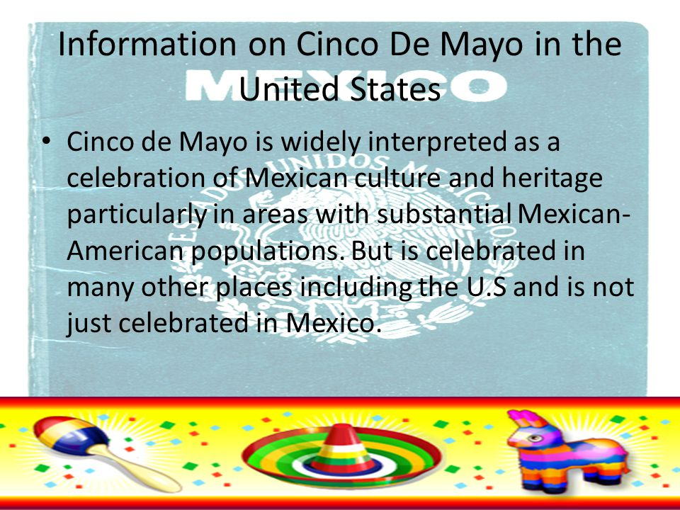 Information on Cinco De Mayo in the United States Cinco de Mayo is widely interpreted as a celebration of Mexican culture and heritage particularly in areas with substantial Mexican- American populations.