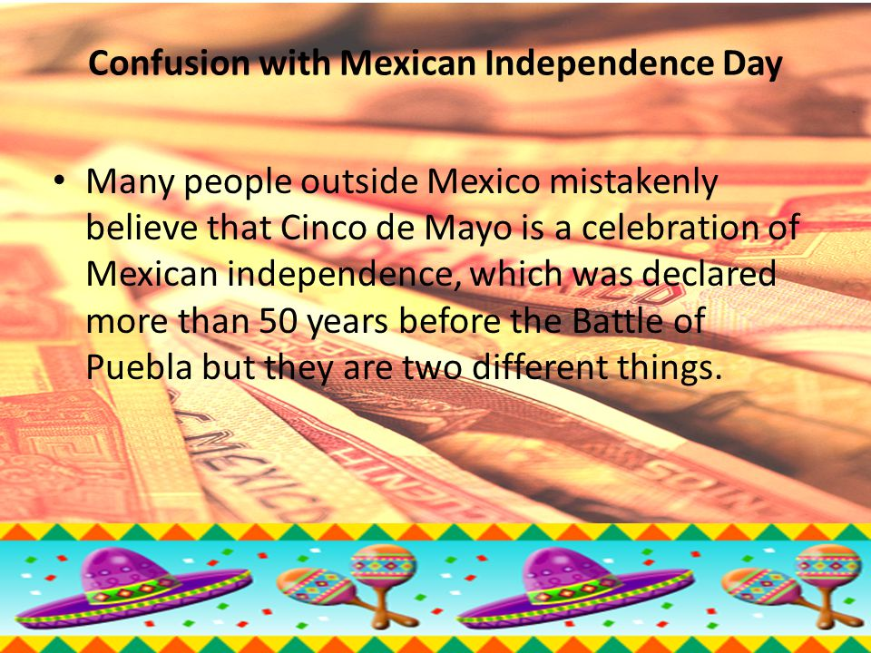 Confusion with Mexican Independence Day Many people outside Mexico mistakenly believe that Cinco de Mayo is a celebration of Mexican independence, which was declared more than 50 years before the Battle of Puebla but they are two different things.