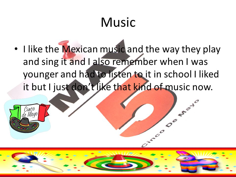 Music I like the Mexican music and the way they play and sing it and I also remember when I was younger and had to listen to it in school I liked it but I just don't like that kind of music now.