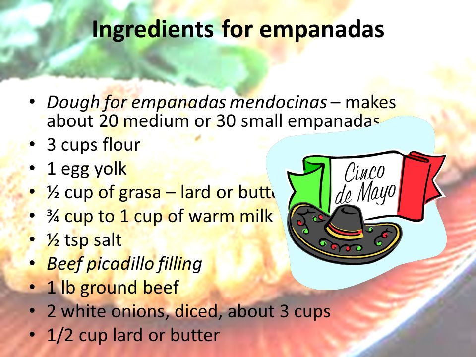Ingredients for empanadas Dough for empanadas mendocinas – makes about 20 medium or 30 small empanadas 3 cups flour 1 egg yolk ½ cup of grasa – lard or butter or mix of both ¾ cup to 1 cup of warm milk ½ tsp salt Beef picadillo filling 1 lb ground beef 2 white onions, diced, about 3 cups 1/2 cup lard or butter