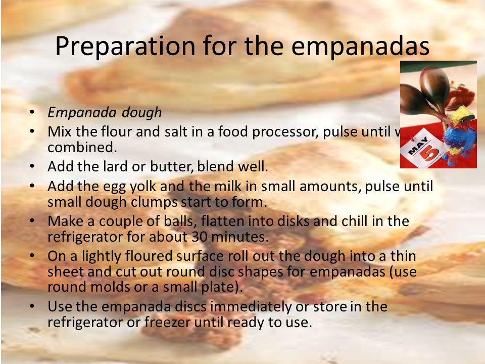Preparation for the empanadas Empanada dough Mix the flour and salt in a food processor, pulse until well combined.