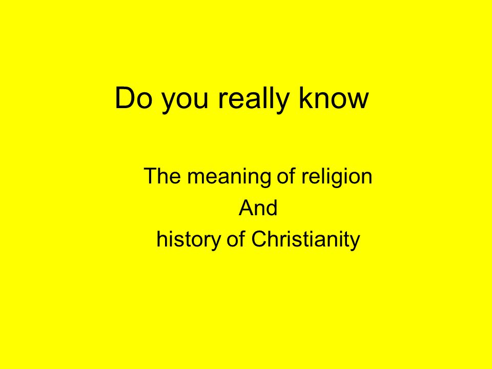 Do you really know The meaning of religion And history of Christianity