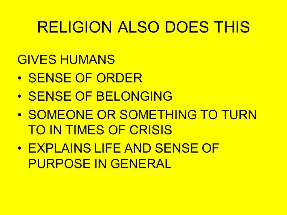 RELIGION ALSO DOES THIS GIVES HUMANS SENSE OF ORDER SENSE OF BELONGING SOMEONE OR SOMETHING TO TURN TO IN TIMES OF CRISIS EXPLAINS LIFE AND SENSE OF PURPOSE IN GENERAL