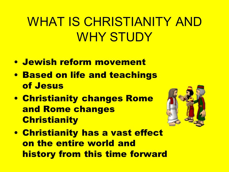 WHAT IS CHRISTIANITY AND WHY STUDY Jewish reform movement Based on life and teachings of Jesus Christianity changes Rome and Rome changes Christianity Christianity has a vast effect on the entire world and history from this time forward