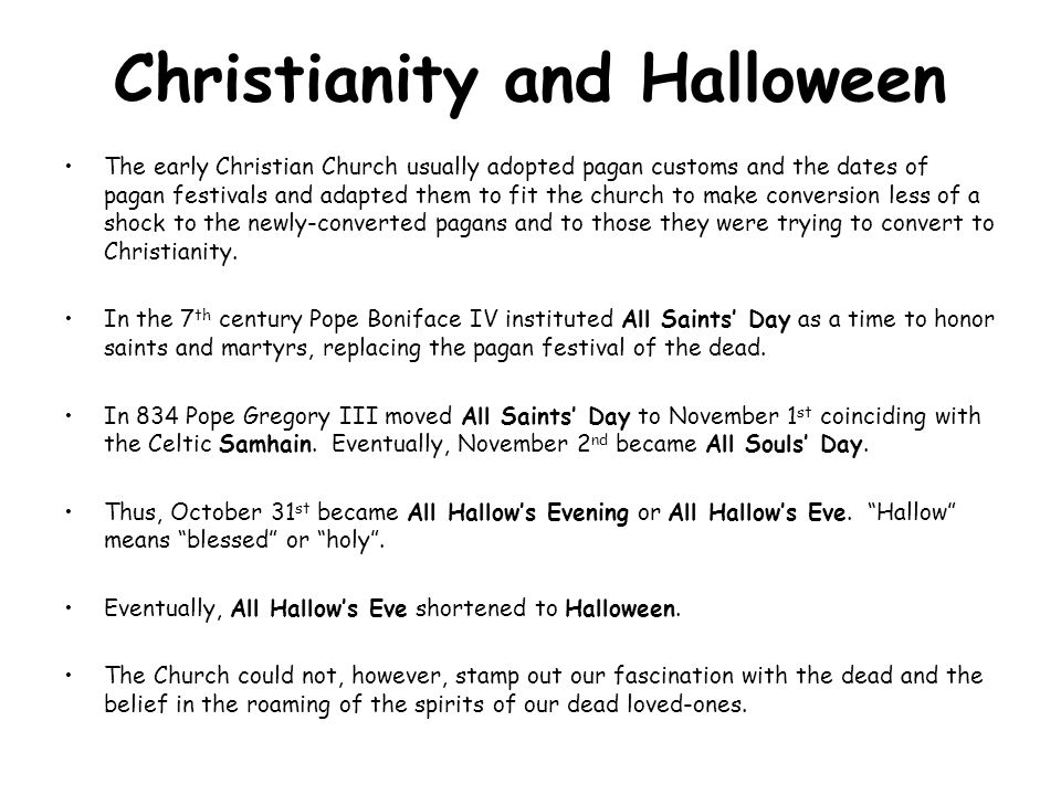 Christianity and Halloween The early Christian Church usually adopted pagan customs and the dates of pagan festivals and adapted them to fit the churc