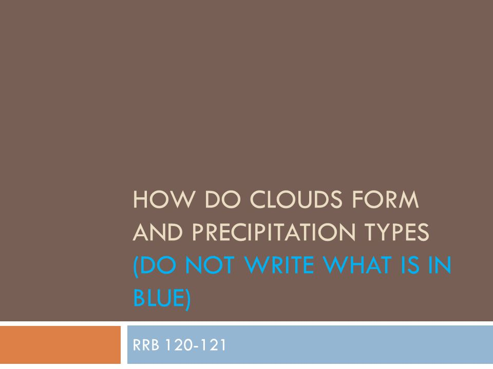 HOW DO CLOUDS FORM AND PRECIPITATION TYPES (DO NOT WRITE WHAT IS IN BLUE) RRB 120-121