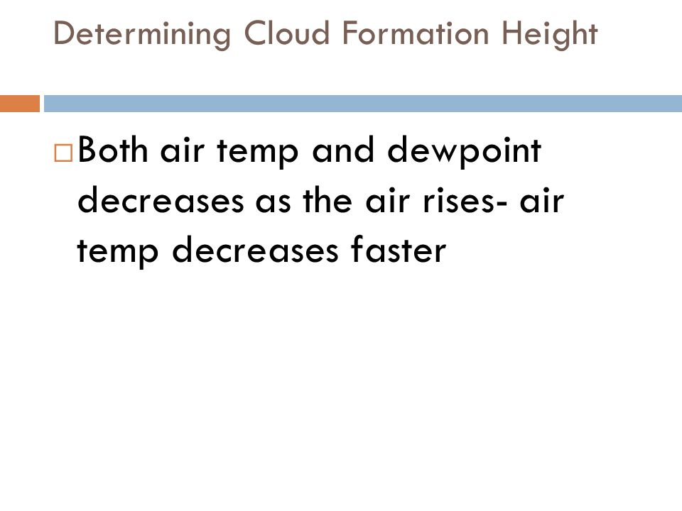 Determining Cloud Formation Height  Both air temp and dewpoint decreases as the air rises- air temp decreases faster