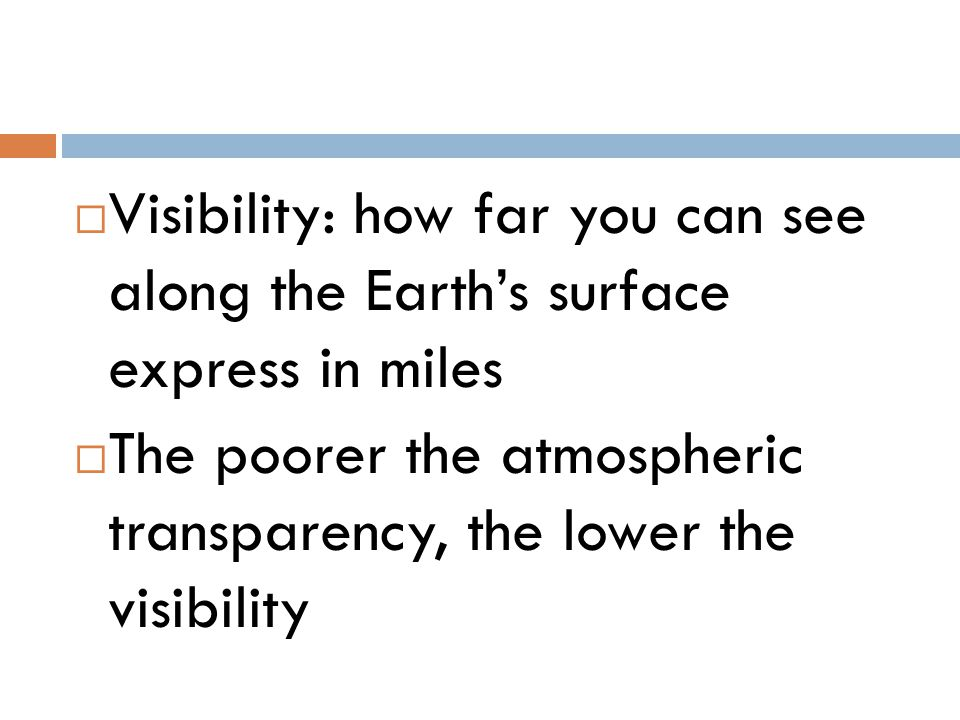  Visibility: how far you can see along the Earth's surface express in miles  The poorer the atmospheric transparency, the lower the visibility