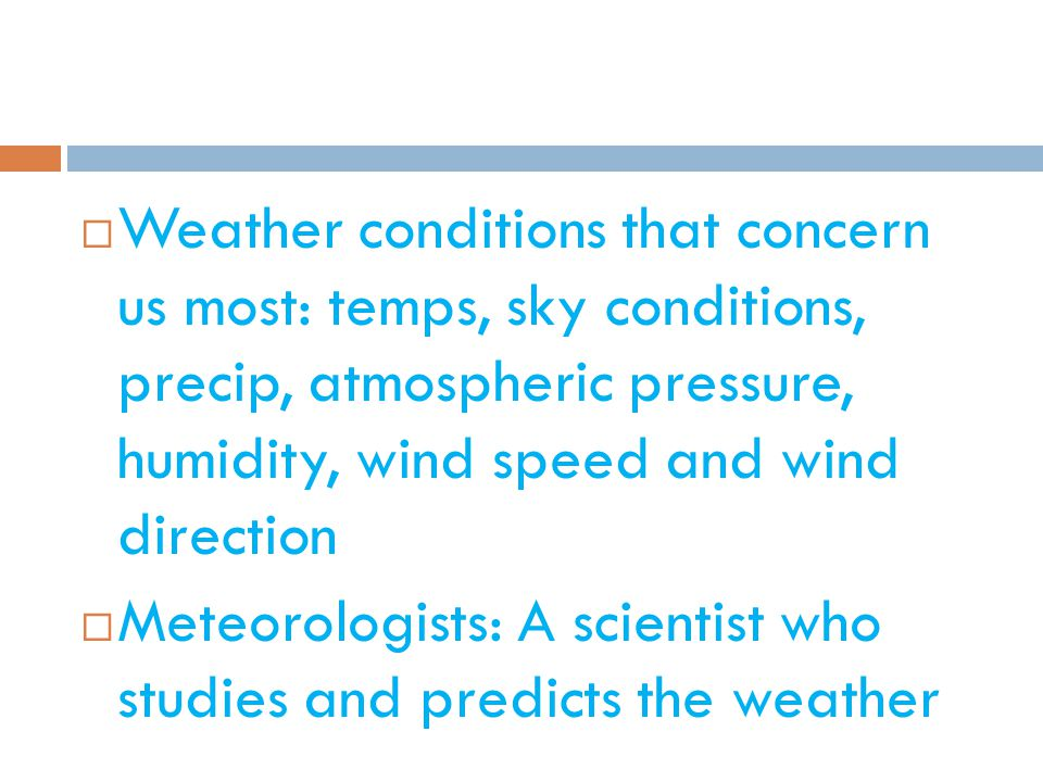  Weather conditions that concern us most: temps, sky conditions, precip, atmospheric pressure, humidity, wind speed and wind direction  Meteorologists: A scientist who studies and predicts the weather