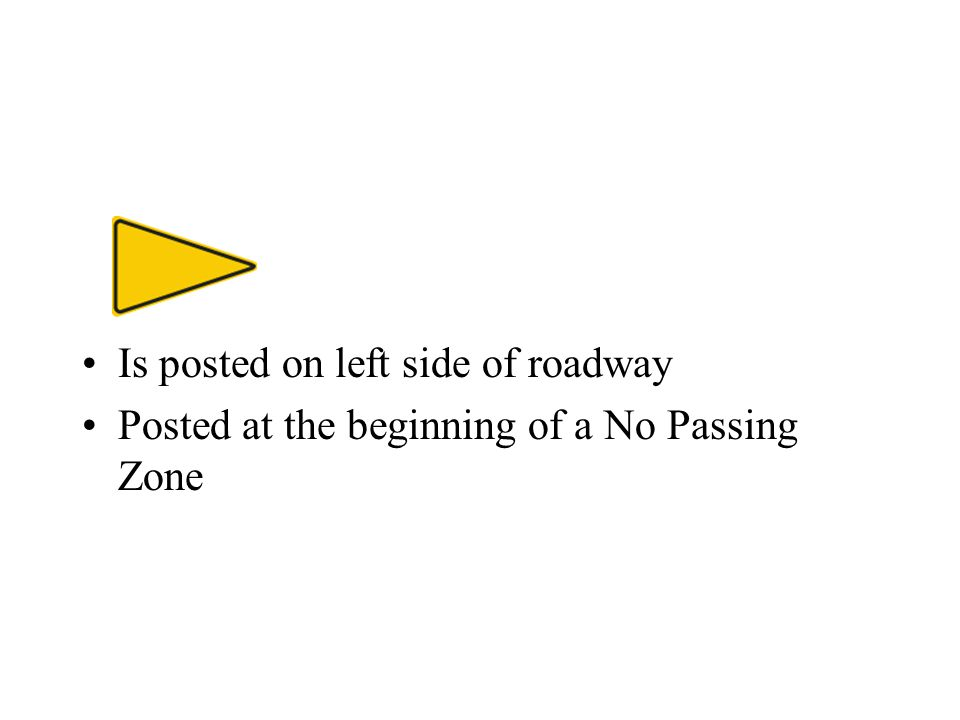 Is posted on left side of roadway Posted at the beginning of a No Passing Zone