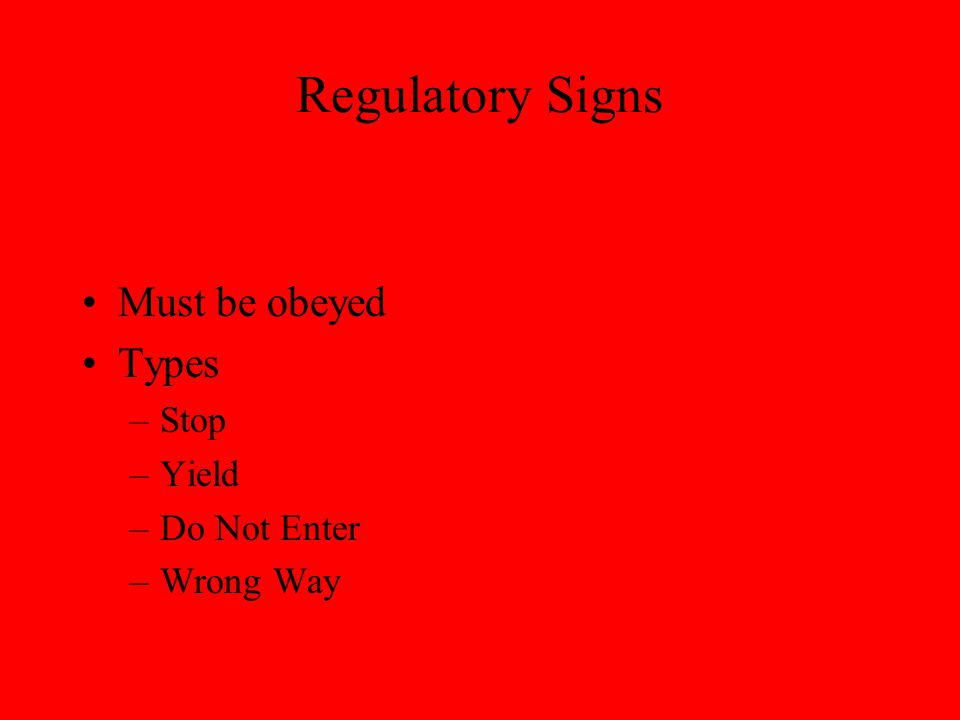 Regulatory Signs Must be obeyed Types –Stop –Yield –Do Not Enter –Wrong Way