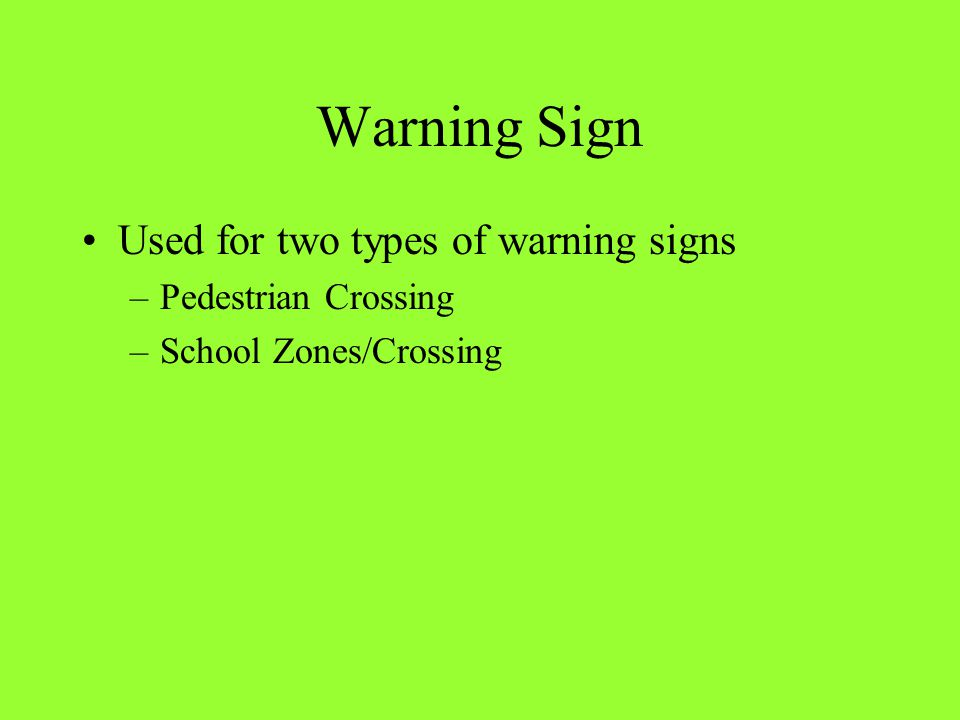 Warning Sign Used for two types of warning signs –Pedestrian Crossing –School Zones/Crossing