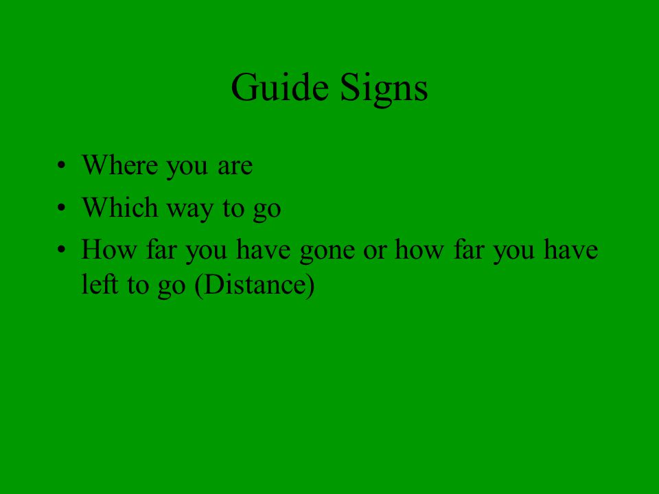 Guide Signs Where you are Which way to go How far you have gone or how far you have left to go (Distance)