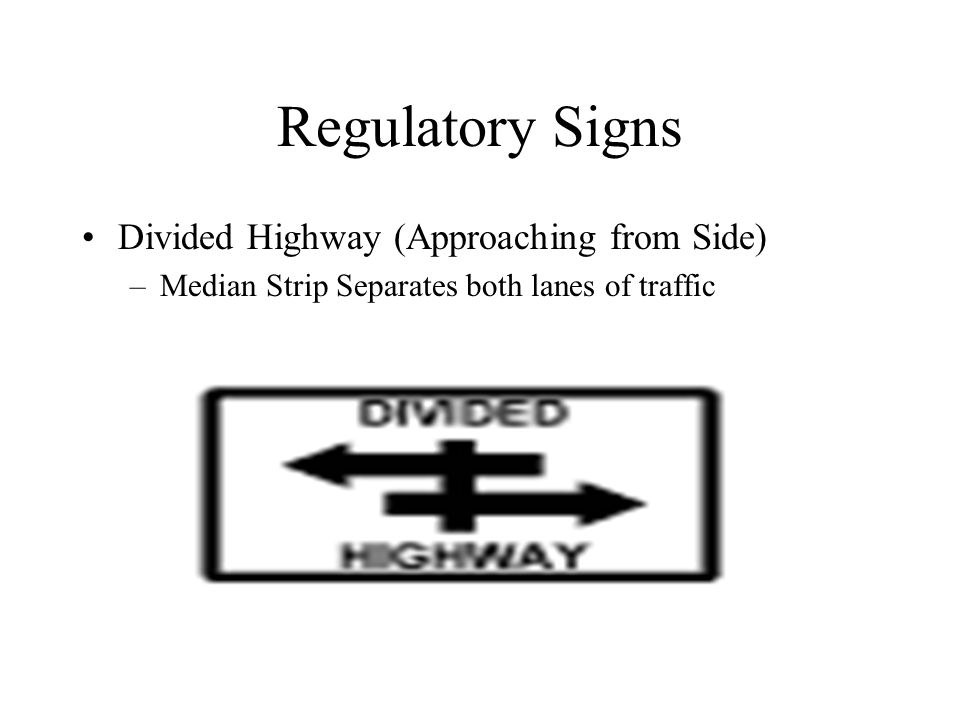 Regulatory Signs Divided Highway (Approaching from Side) –Median Strip Separates both lanes of traffic