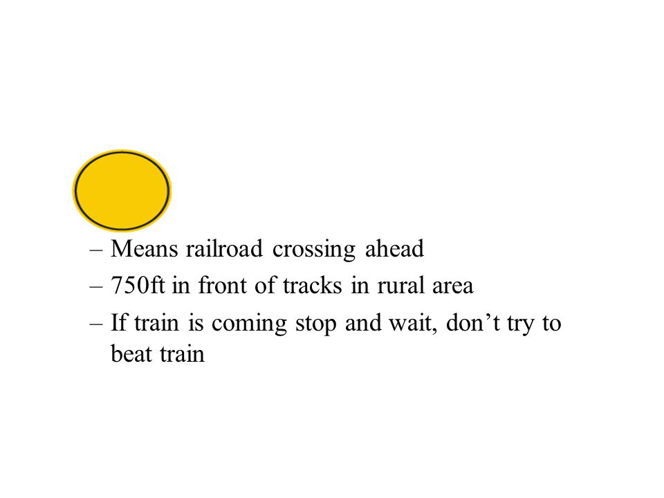 –Means railroad crossing ahead –750ft in front of tracks in rural area –If train is coming stop and wait, don't try to beat train