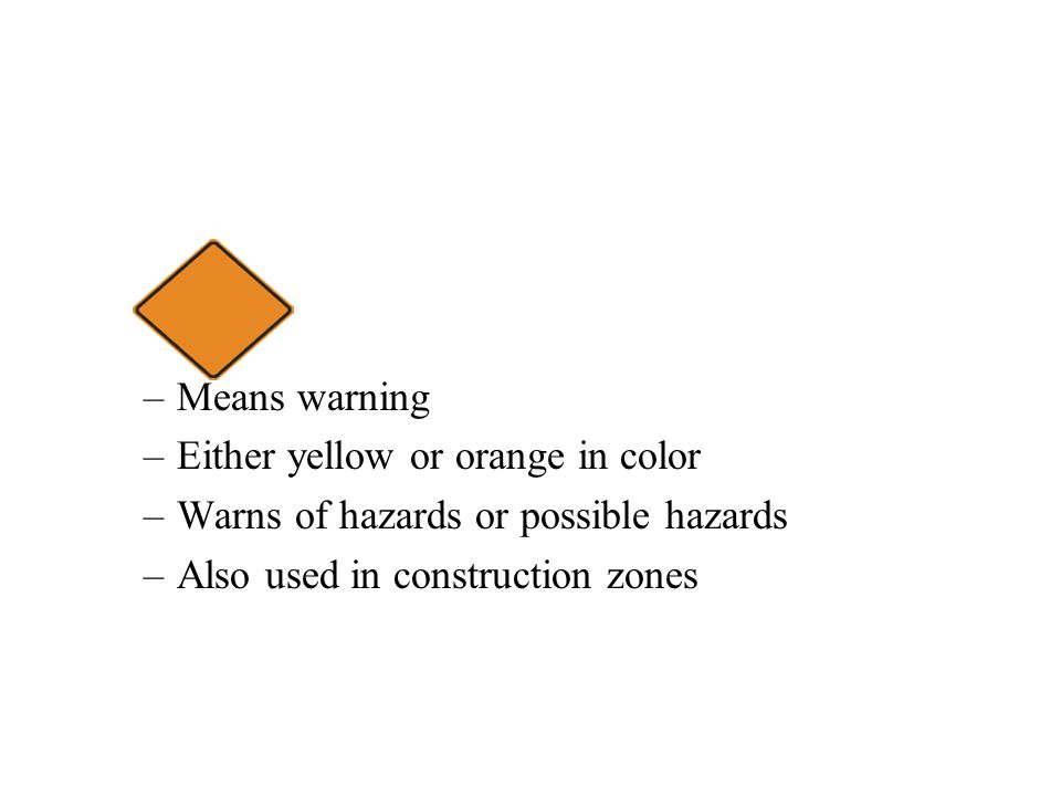 –Means warning –Either yellow or orange in color –Warns of hazards or possible hazards –Also used in construction zones