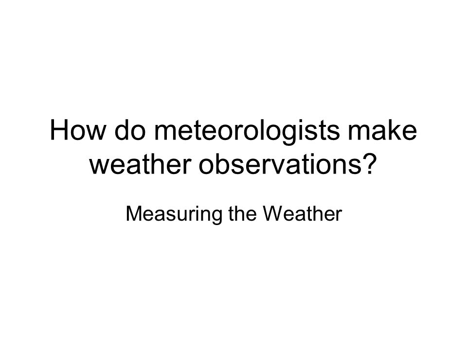 How do meteorologists make weather observations? Measuring the Weather