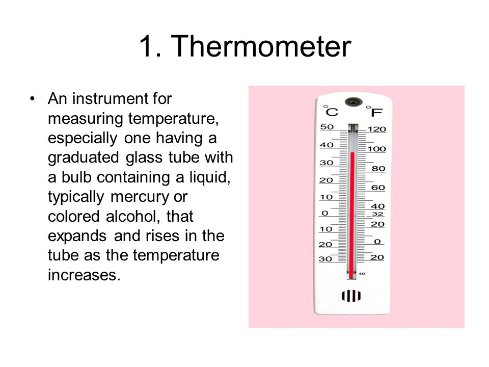 1. Thermometer An instrument for measuring temperature, especially one having a graduated glass tube with a bulb containing a liquid, typically mercur
