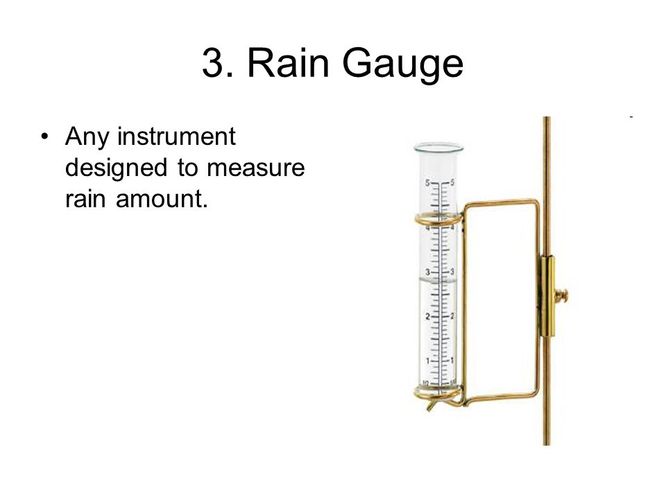 3. Rain Gauge Any instrument designed to measure rain amount.
