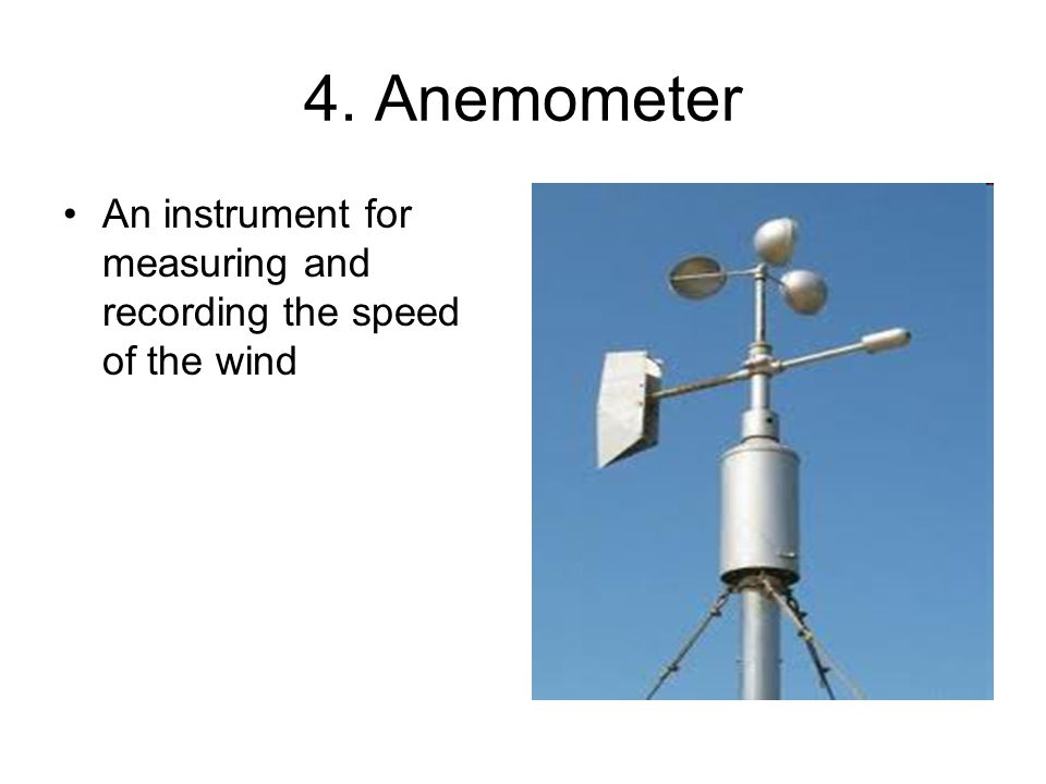 4. Anemometer An instrument for measuring and recording the speed of the wind