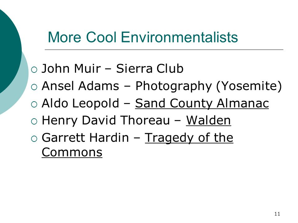 More Cool Environmentalists  John Muir – Sierra Club  Ansel Adams – Photography (Yosemite)  Aldo Leopold – Sand County Almanac  Henry David Thoreau – Walden  Garrett Hardin – Tragedy of the Commons 11