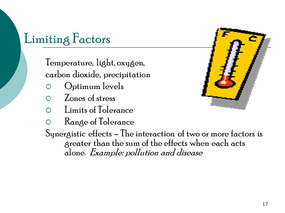 Limiting Factors Temperature, light, oxygen, carbon dioxide, precipitation  Optimum levels  Zones of stress  Limits of Tolerance  Range of Tolerance Synergistic effects – The interaction of two or more factors is greater than the sum of the effects when each acts alone.