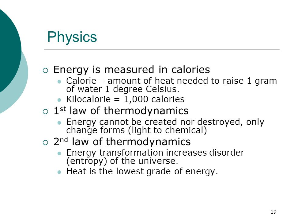 Physics  Energy is measured in calories Calorie – amount of heat needed to raise 1 gram of water 1 degree Celsius.