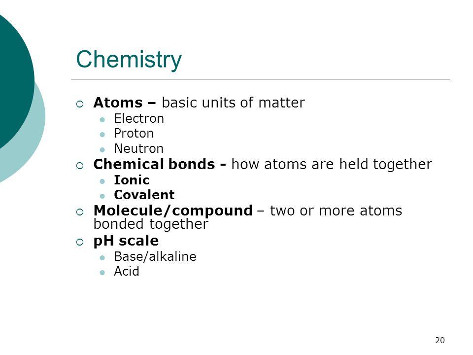 Chemistry  Atoms – basic units of matter Electron Proton Neutron  Chemical bonds - how atoms are held together Ionic Covalent  Molecule/compound – two or more atoms bonded together  pH scale Base/alkaline Acid 20