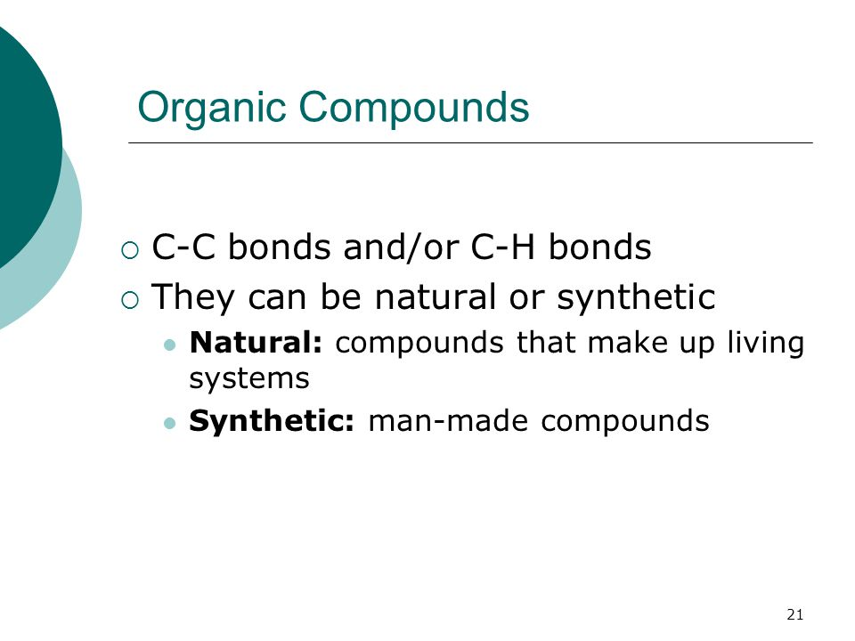 Organic Compounds  C-C bonds and/or C-H bonds  They can be natural or synthetic Natural: compounds that make up living systems Synthetic: man-made compounds 21