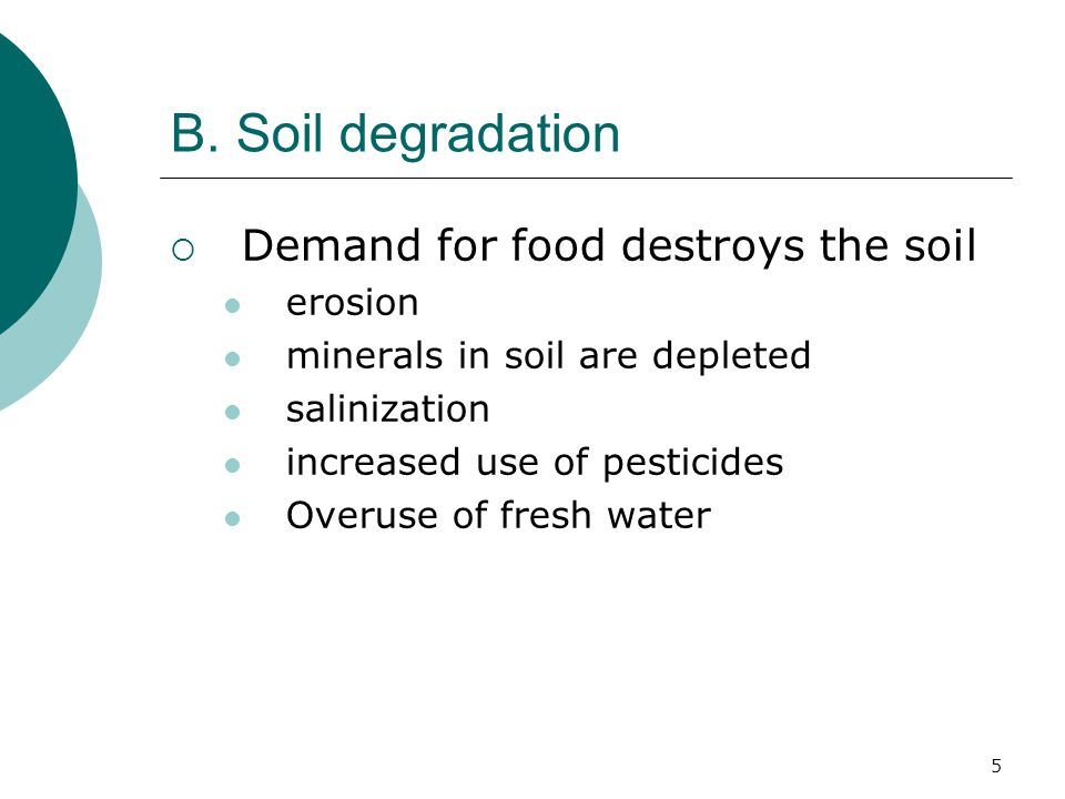 B. Soil degradation  Demand for food destroys the soil erosion minerals in soil are depleted salinization increased use of pesticides Overuse of fres