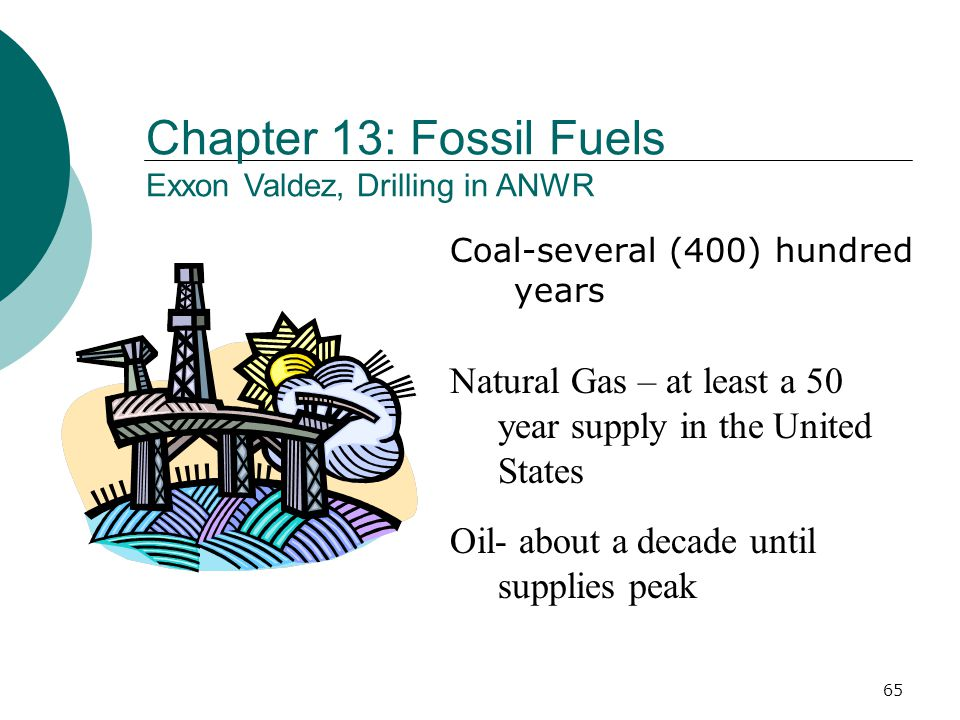 Coal-several (400) hundred years Oil- about a decade until supplies peak Natural Gas – at least a 50 year supply in the United States Chapter 13: Fossil Fuels Exxon Valdez, Drilling in ANWR 65