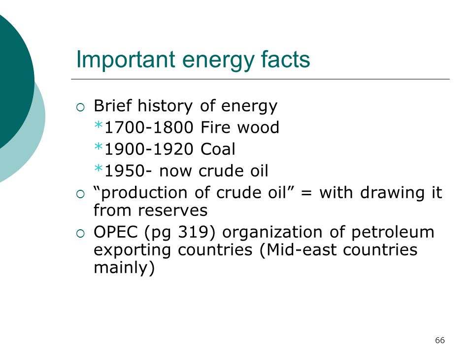Important energy facts  Brief history of energy *1700-1800 Fire wood *1900-1920 Coal *1950- now crude oil  production of crude oil = with drawing it from reserves  OPEC (pg 319) organization of petroleum exporting countries (Mid-east countries mainly) 66