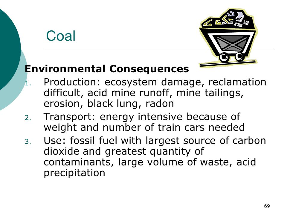 Coal Environmental Consequences 1. Production: ecosystem damage, reclamation difficult, acid mine runoff, mine tailings, erosion, black lung, radon 2.