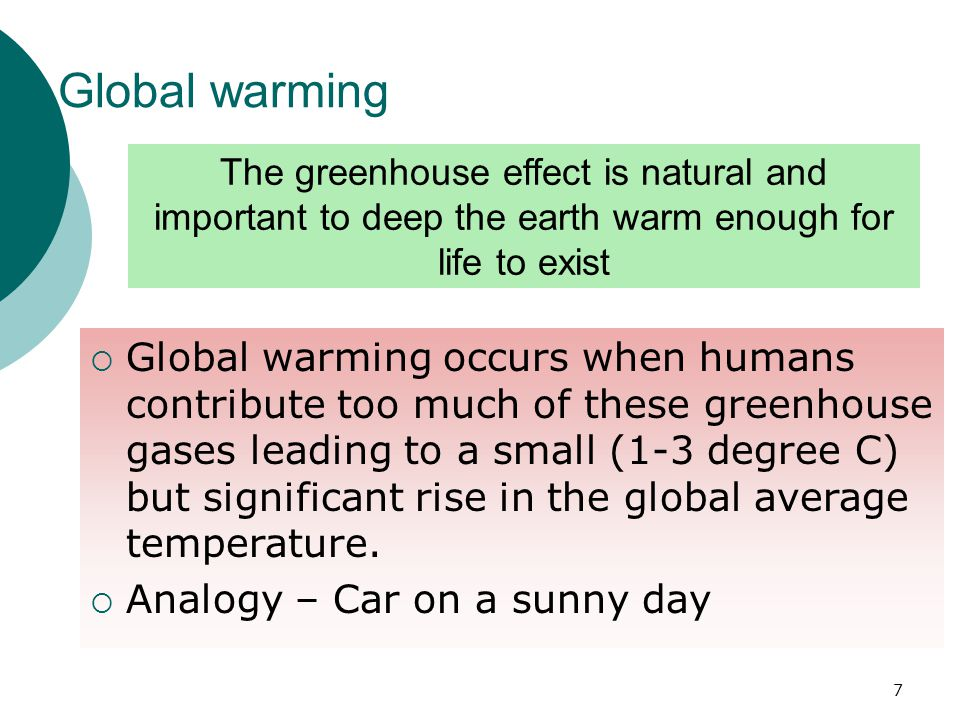 Global warming  Global warming occurs when humans contribute too much of these greenhouse gases leading to a small (1-3 degree C) but significant rise in the global average temperature.