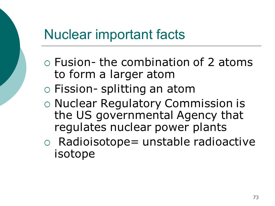 Nuclear important facts  Fusion- the combination of 2 atoms to form a larger atom  Fission- splitting an atom  Nuclear Regulatory Commission is the US governmental Agency that regulates nuclear power plants  Radioisotope= unstable radioactive isotope 73
