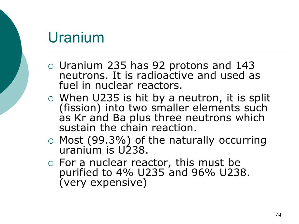Uranium  Uranium 235 has 92 protons and 143 neutrons. It is radioactive and used as fuel in nuclear reactors.  When U235 is hit by a neutron, it is