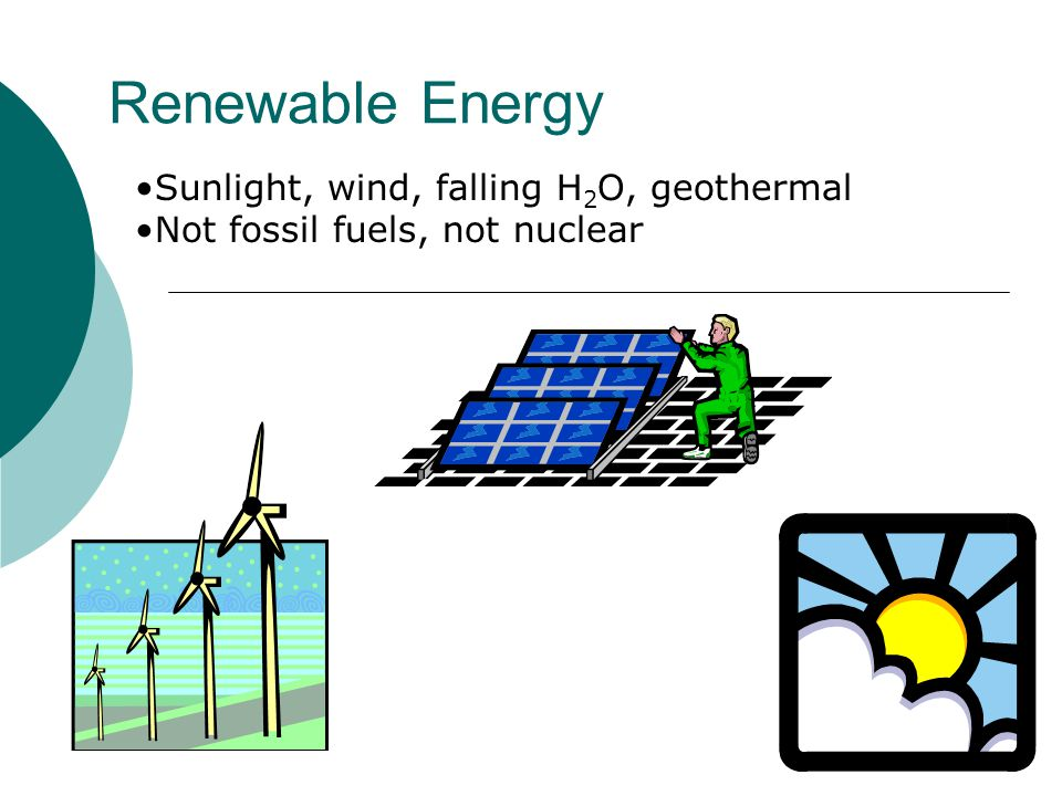 Renewable Energy Sunlight, wind, falling H 2 O, geothermal Not fossil fuels, not nuclear 78