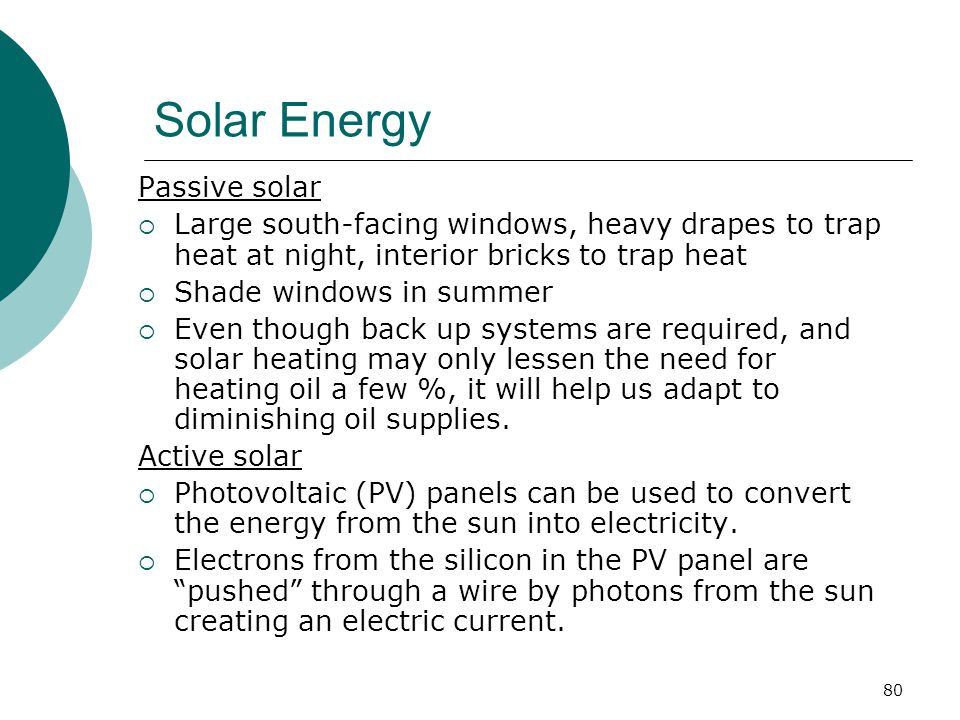 Solar Energy Passive solar  Large south-facing windows, heavy drapes to trap heat at night, interior bricks to trap heat  Shade windows in summer  Even though back up systems are required, and solar heating may only lessen the need for heating oil a few %, it will help us adapt to diminishing oil supplies.