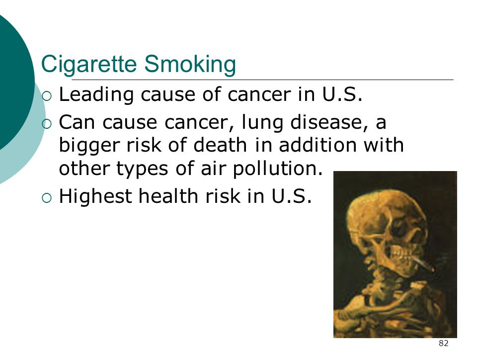 Cigarette Smoking  Leading cause of cancer in U.S.  Can cause cancer, lung disease, a bigger risk of death in addition with other types of air pollu