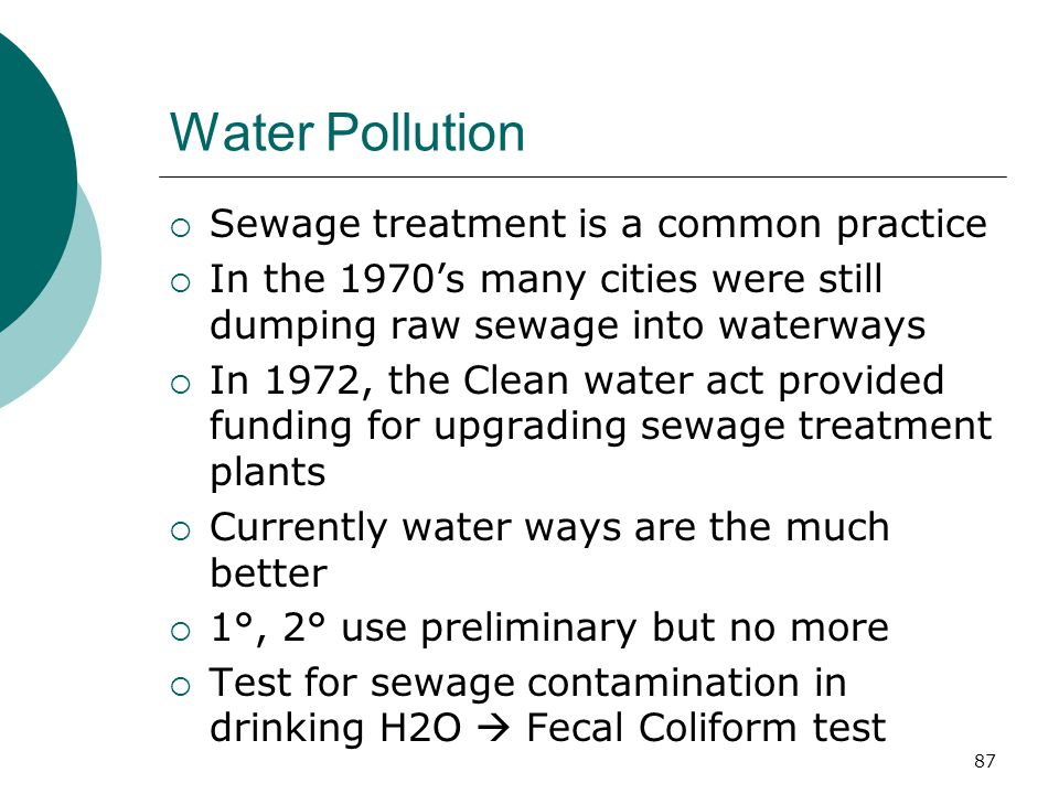 Water Pollution  Sewage treatment is a common practice  In the 1970's many cities were still dumping raw sewage into waterways  In 1972, the Clean water act provided funding for upgrading sewage treatment plants  Currently water ways are the much better  1°, 2° use preliminary but no more  Test for sewage contamination in drinking H2O  Fecal Coliform test 87