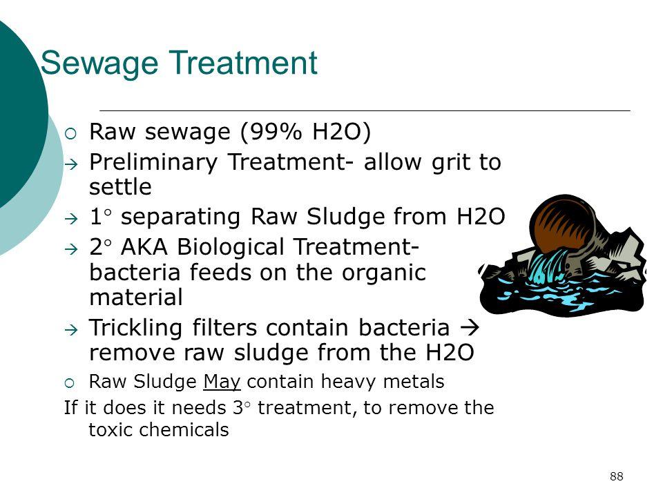 Sewage Treatment  Raw sewage (99% H2O)  Preliminary Treatment- allow grit to settle  1° separating Raw Sludge from H2O  2° AKA Biological Treatmen