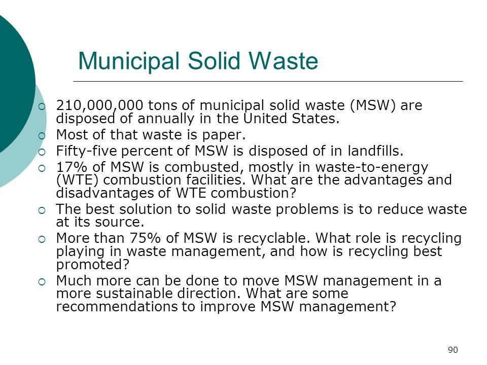 Municipal Solid Waste  210,000,000 tons of municipal solid waste (MSW) are disposed of annually in the United States.  Most of that waste is paper.