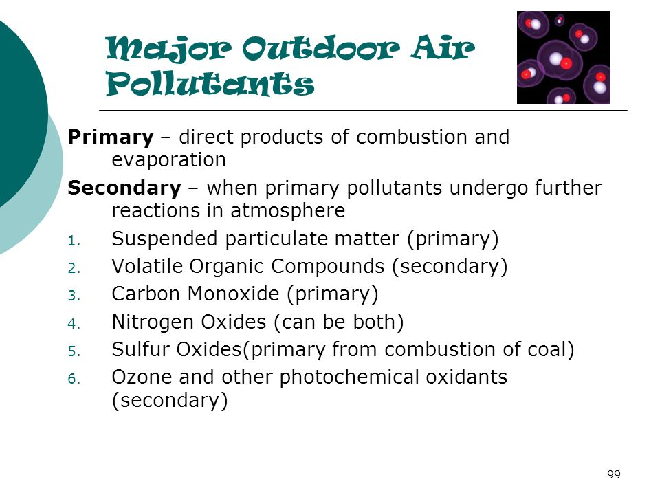 Major Outdoor Air Pollutants Primary – direct products of combustion and evaporation Secondary – when primary pollutants undergo further reactions in atmosphere 1.