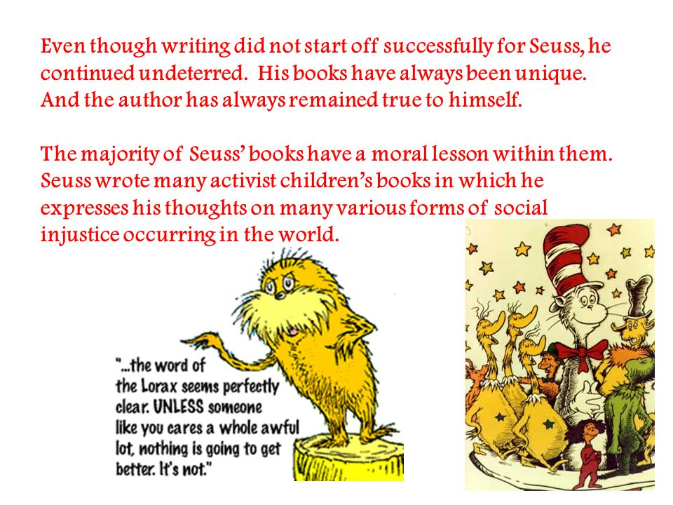 Even though writing did not start off successfully for Seuss, he continued undeterred.